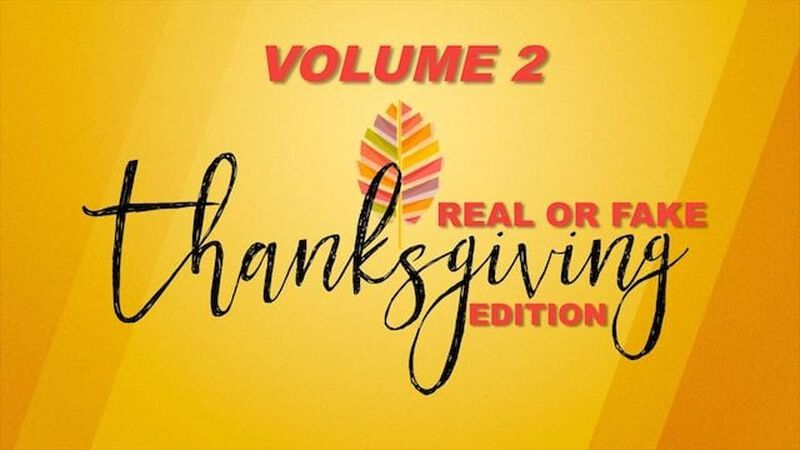 Real or Fake Thanksgiving Edition: Volume 2