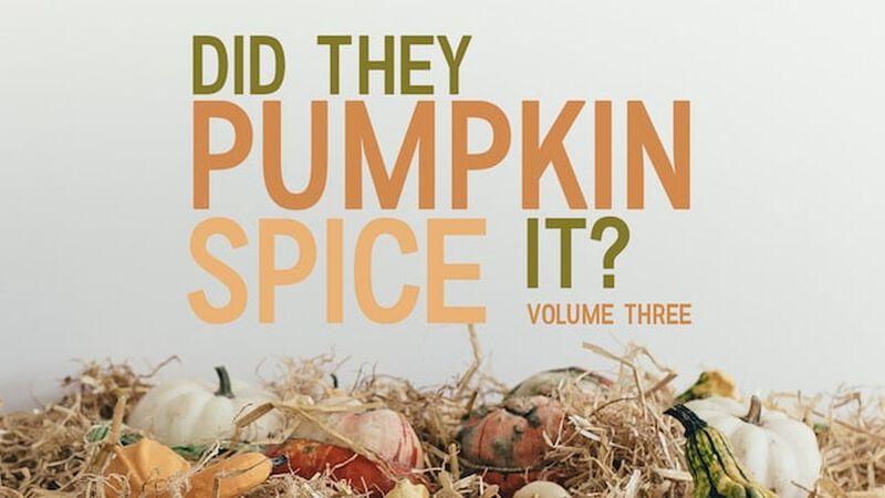 Did They Pumpkin Spice It? Volume 3
