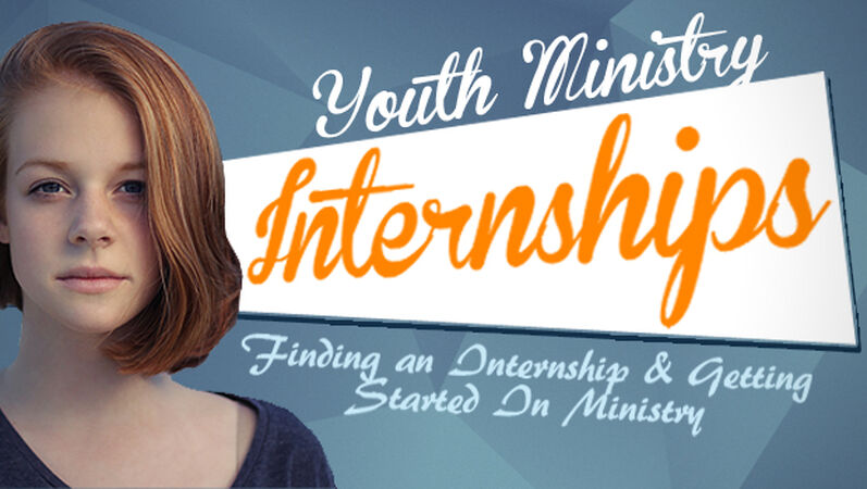 Youth Ministry Internships: Finding an Internship and Getting Started In Ministry