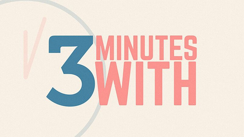 Three Minutes With