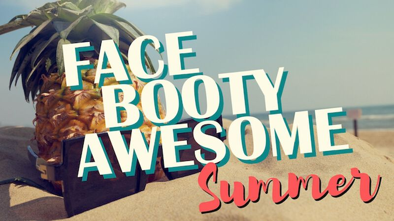Face Booty Awesome: Summer Edition