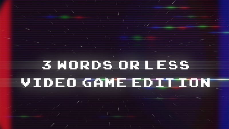 3 Words or Less: Videogame Edition