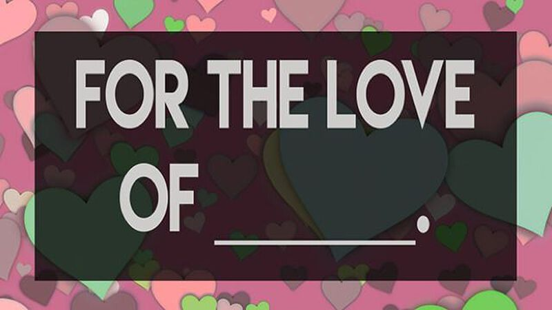 For the Love of _________.