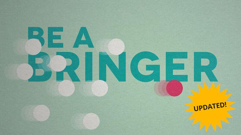 BE A BRINGER!