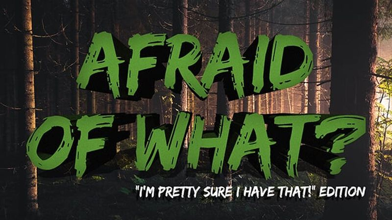 """Afraid Of What? """"I'm Pretty Sure I Have That!"""" Edition"""