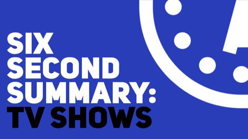 Six Second Summary: TV Shows