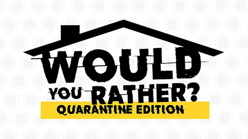 Would You Rather Quarantine Edition