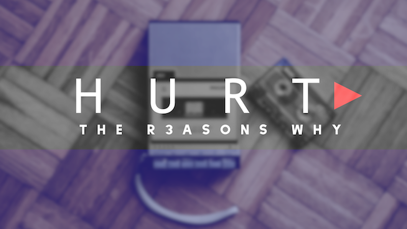 HURT: THE R3ASONS WHY