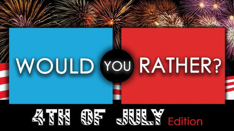 Would You Rather - 4th of July