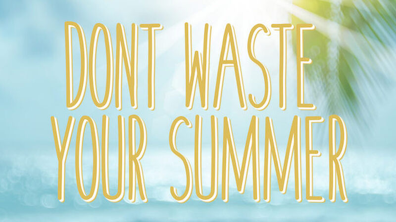 Don't Waste Your Summer