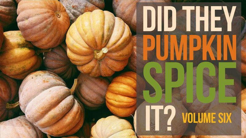 Did They Pumpkin Spice It? Volume 6