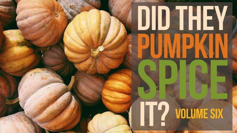 Did They Pumpkin Spice It? Volume 6