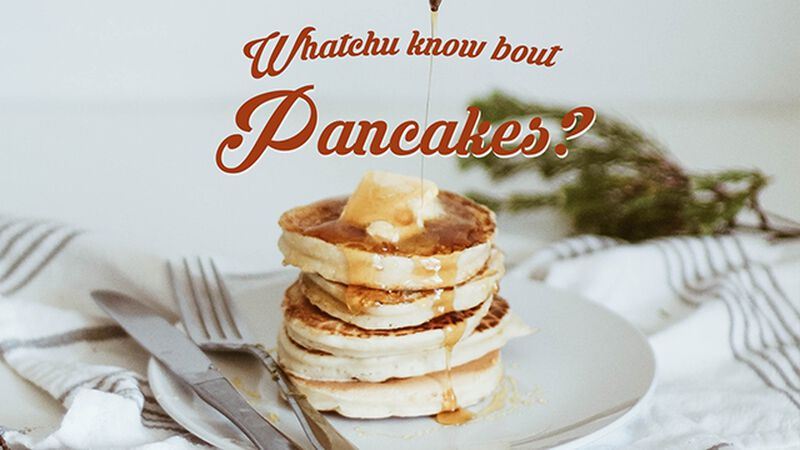 Whatchu Know Bout Pancakes? (September 26th, National Pancake Day)