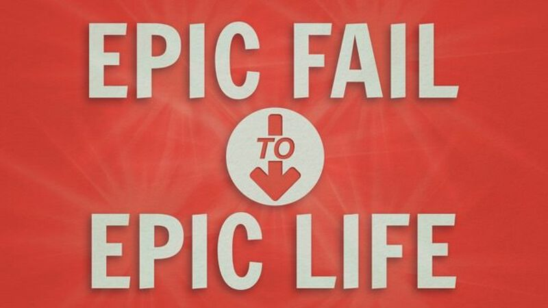 Epic Fail to Epic Life