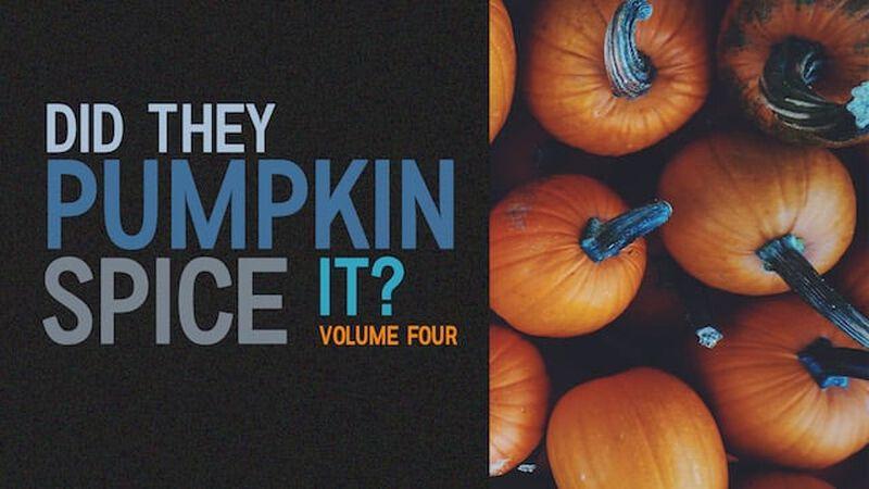 Did They Pumpkin Spice It? Volume 4