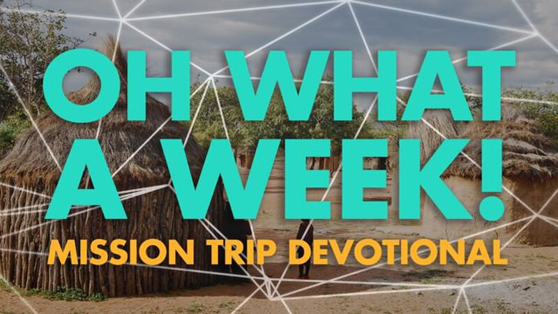 Oh What a Week! Mission Trip Devotional