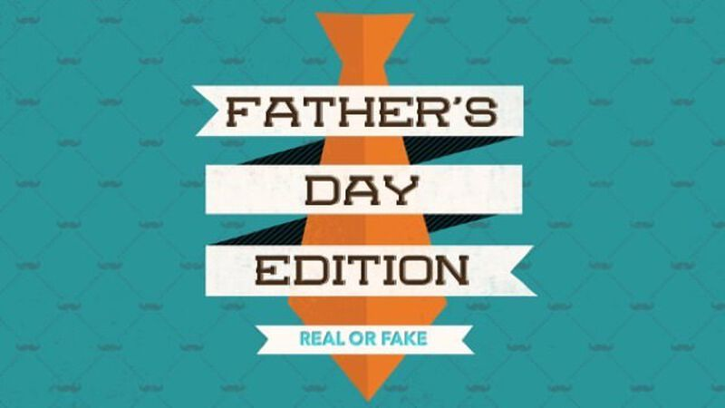 Real or Fake: Father's Day Edition