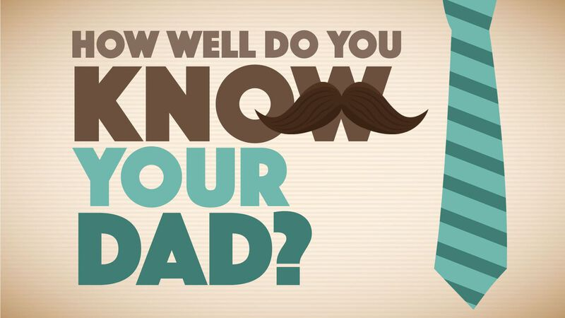 How Well Do You Know Your Dad?