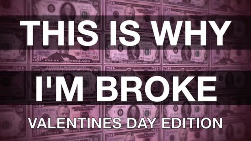 This Is Why I'm Broke: Valentines Day Edition