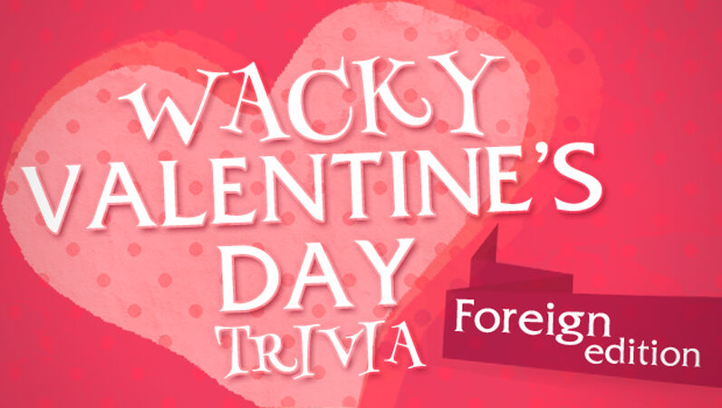 Wacky Valentine's Day Trivia (Foreign Edition)