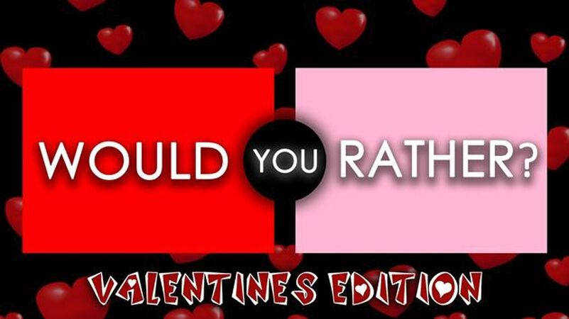 Would You Rather - Valentine's Edition