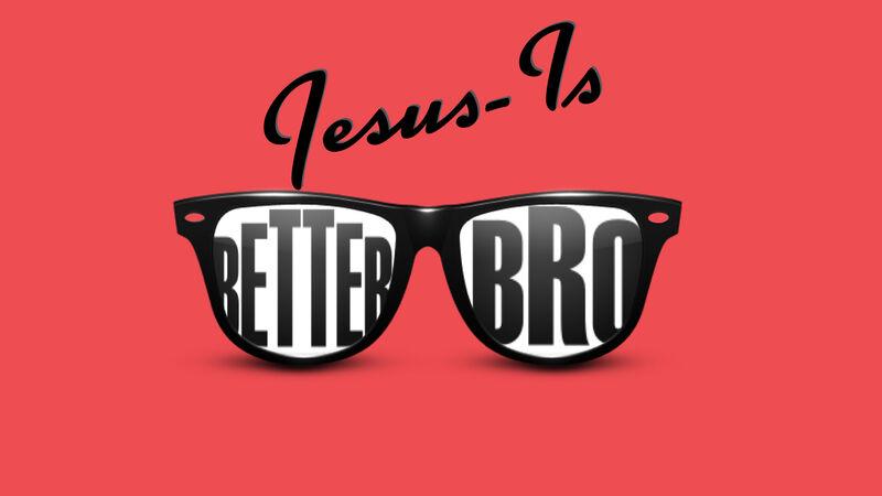 Jesus is Better, Bro