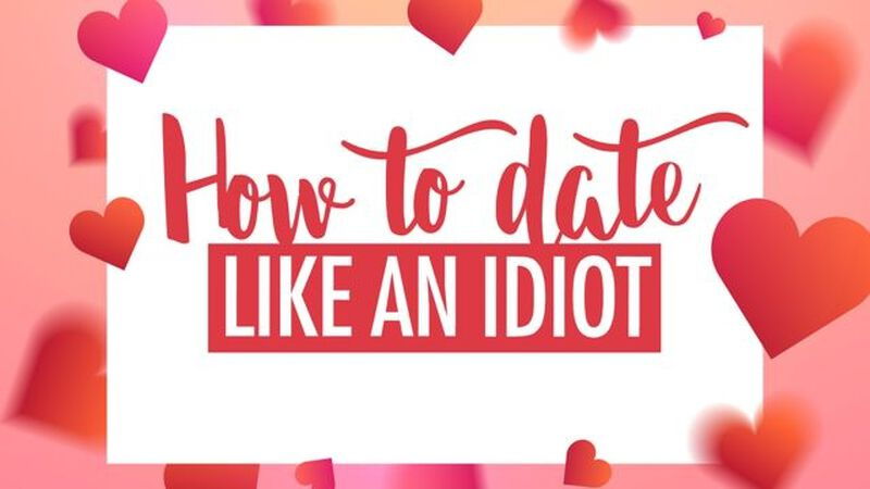 How to Date Like An Idiot