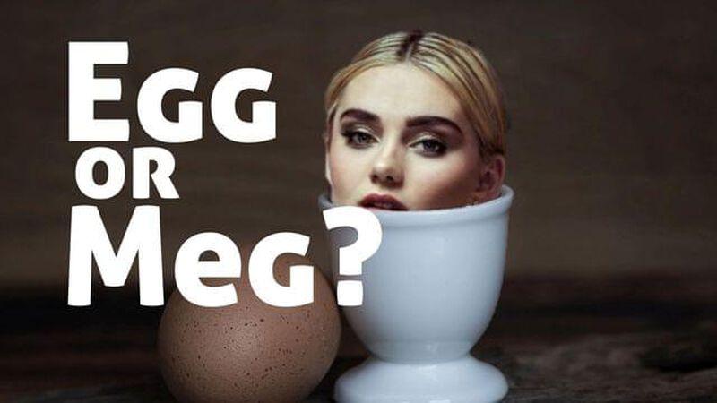 Egg or Meg?