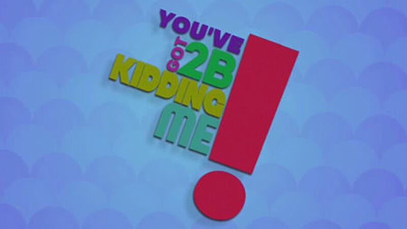 You've Got 2B Kidding Me!