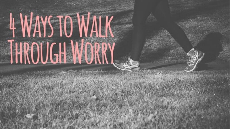 4 Ways to Walk Through Worry