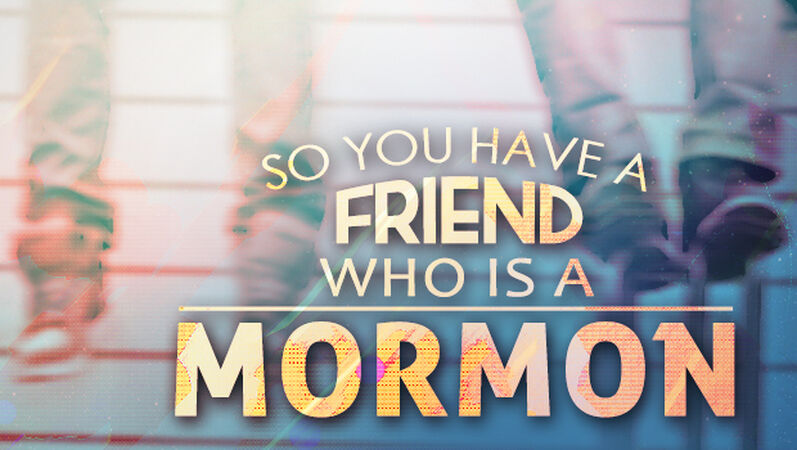 So You Have A Friend Who Is A Mormon…