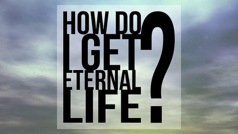 How Do I Get Eternal Life?