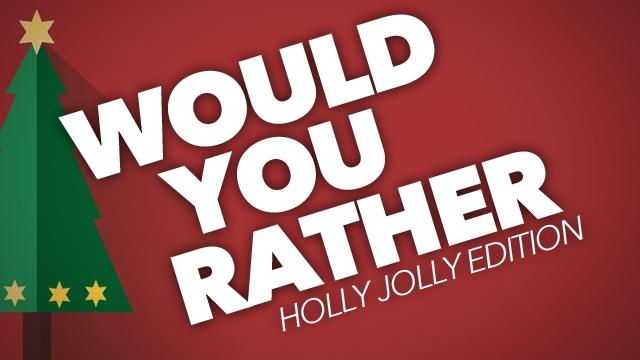 Would You Rather Holly Jolly Edition