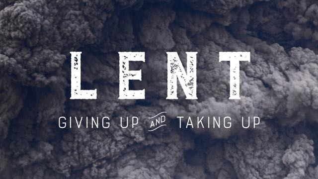 LENT: Giving Up & Taking Up