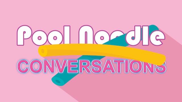 Pool Noodle Conversations